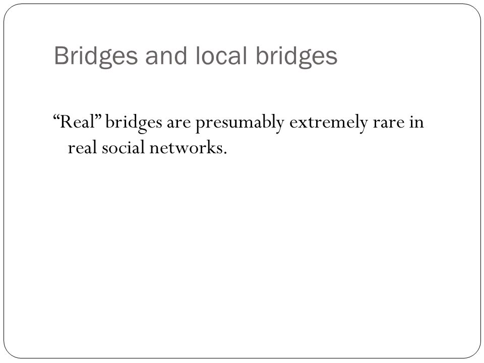 Bridges and local bridges Real bridges are presumably extremely rare in real social networks.