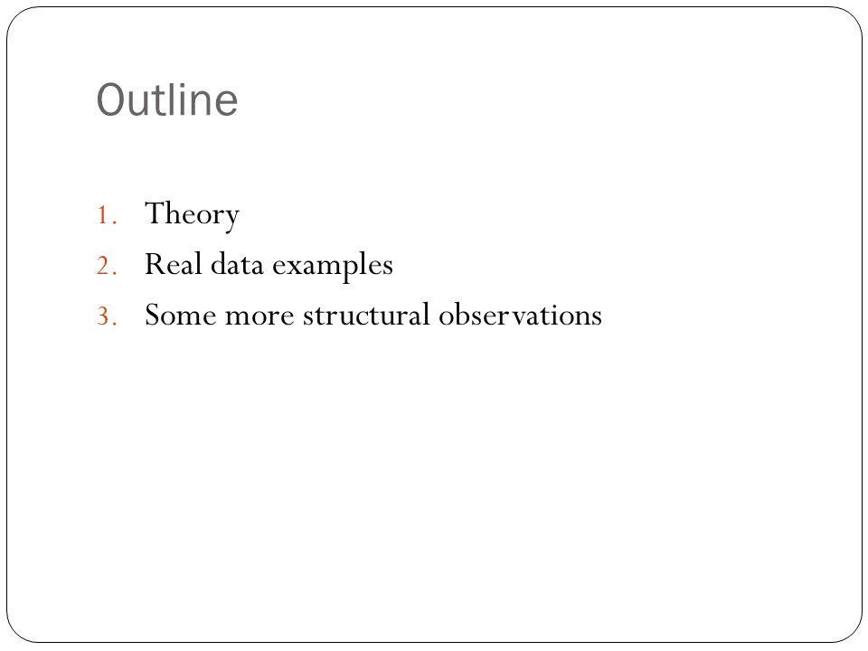 Outline 1. Theory 2. Real data examples 3. Some more structural observations