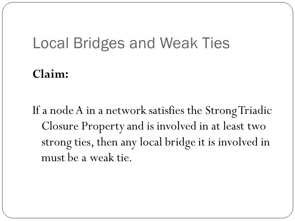 Local Bridges and Weak Ties Claim: If a node A in a network satisfies the Strong Triadic Closure Property and is involved in at least two strong ties, then any local bridge it is involved in must be a weak tie.