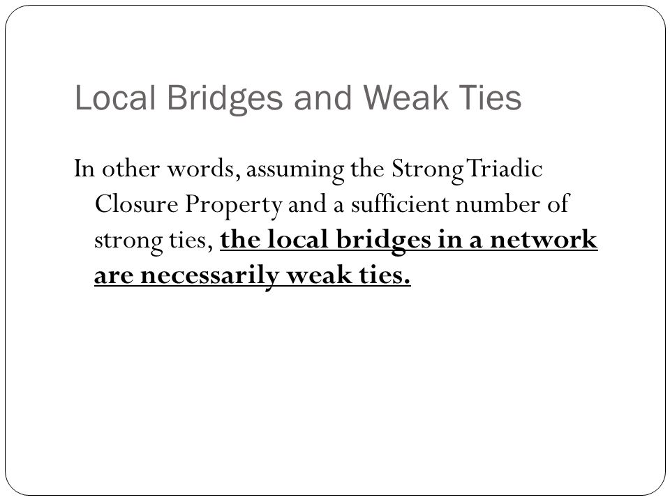 Local Bridges and Weak Ties In other words, assuming the Strong Triadic Closure Property and a sufficient number of strong ties, the local bridges in a network are necessarily weak ties.