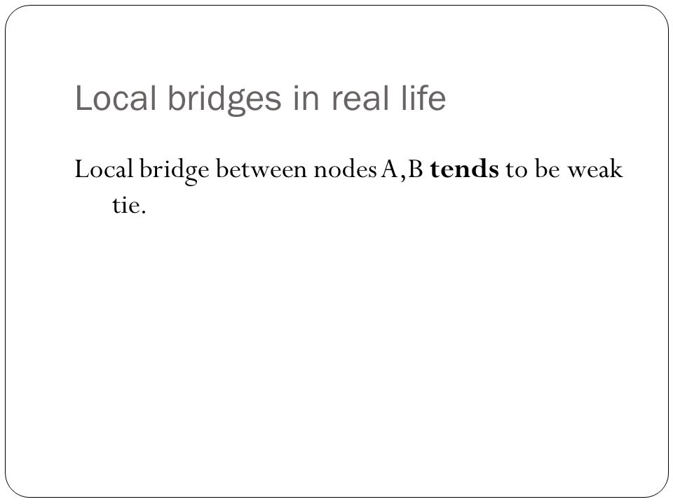 Local bridges in real life Local bridge between nodes A,B tends to be weak tie.