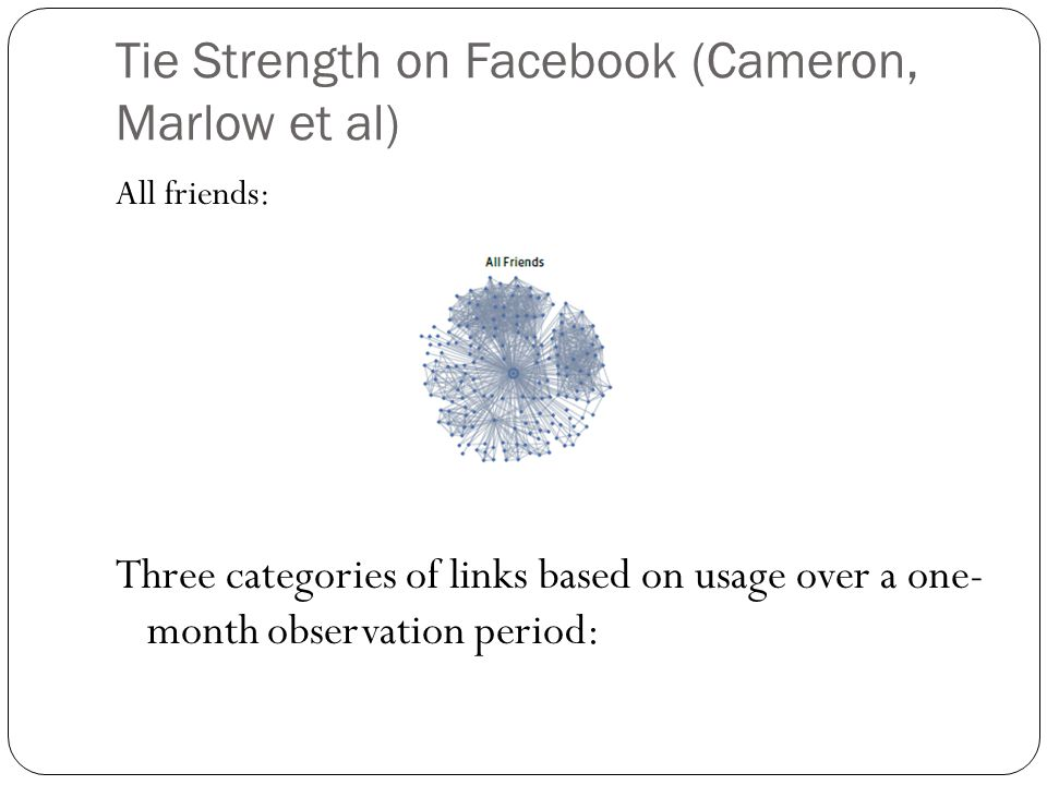 Tie Strength on Facebook (Cameron, Marlow et al) All friends: Three categories of links based on usage over a one- month observation period: