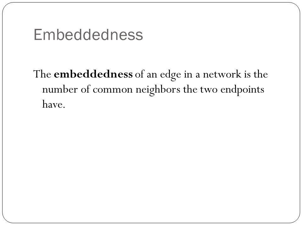 Embeddedness The embeddedness of an edge in a network is the number of common neighbors the two endpoints have.