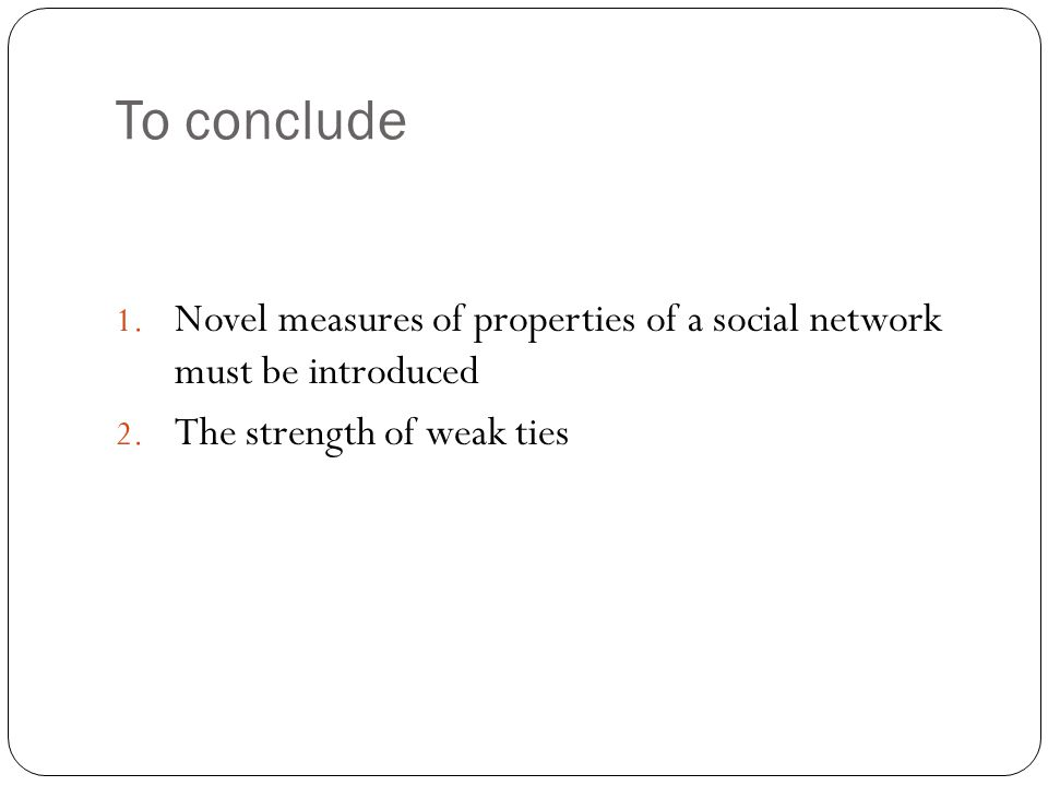 To conclude 1. Novel measures of properties of a social network must be introduced 2.