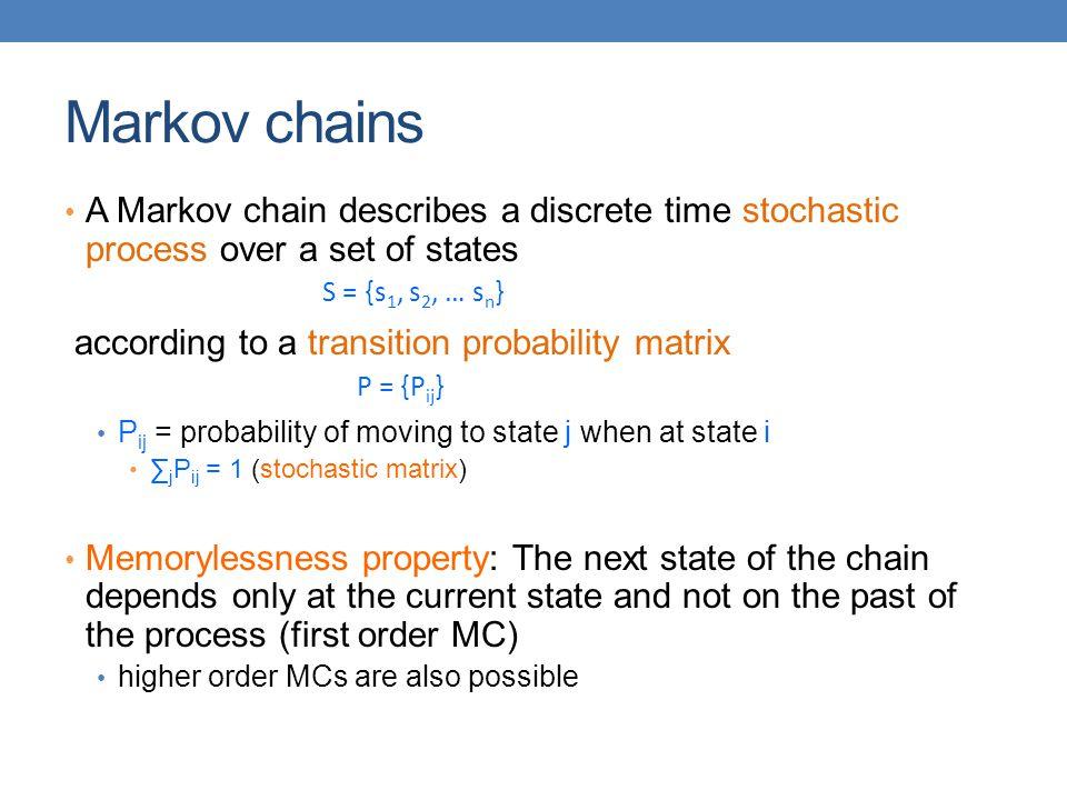 Markov chains A Markov chain describes a discrete time stochastic process over a set of states according to a transition probability matrix P ij = pro