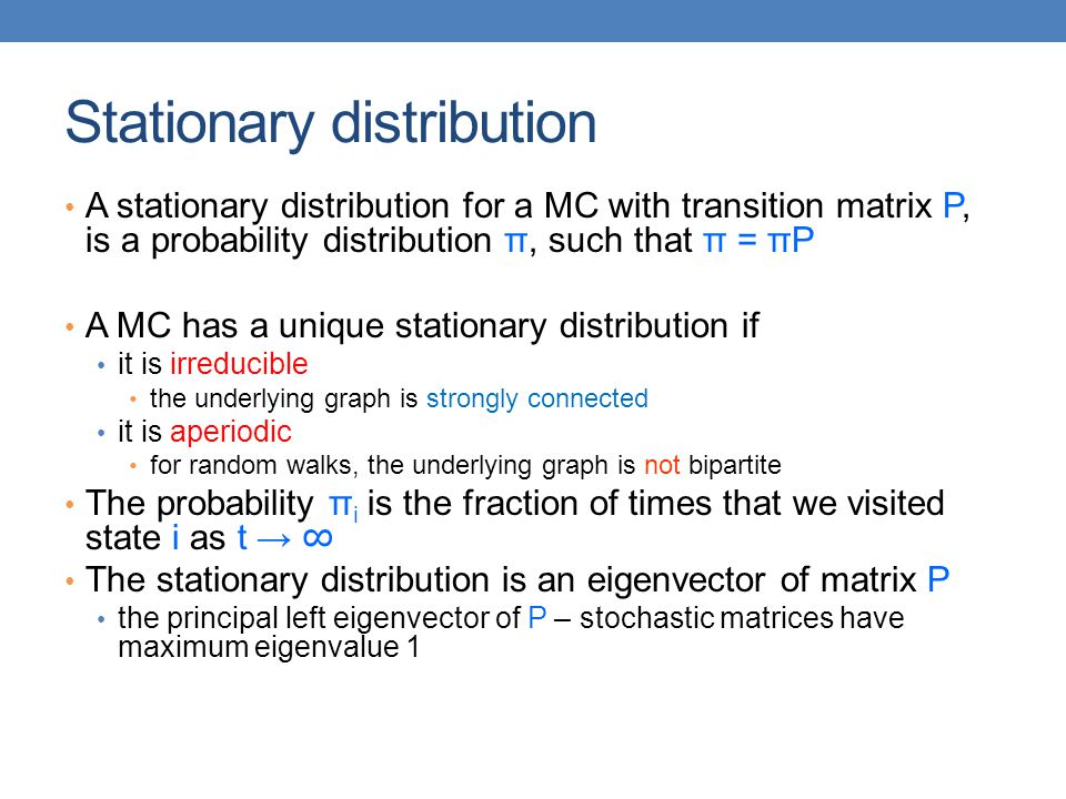 Stationary distribution A stationary distribution for a MC with transition matrix P, is a probability distribution π, such that π = πP A MC has a uniq