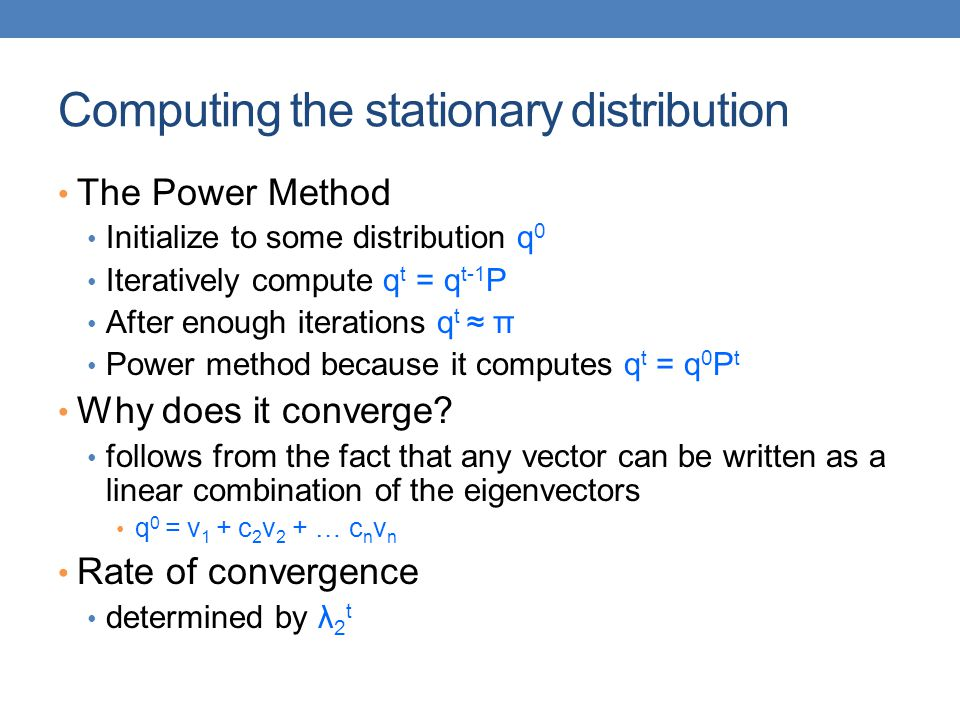 Computing the stationary distribution The Power Method Initialize to some distribution q 0 Iteratively compute q t = q t-1 P After enough iterations q