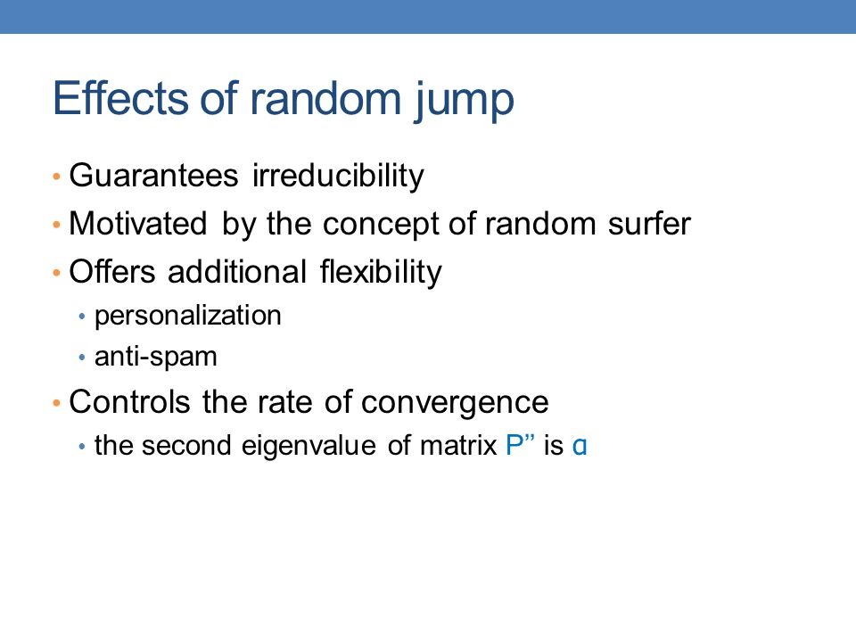 Effects of random jump Guarantees irreducibility Motivated by the concept of random surfer Offers additional flexibility personalization anti-spam Con