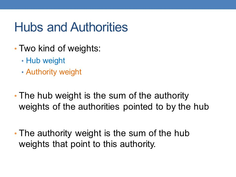 Hubs and Authorities Two kind of weights: Hub weight Authority weight The hub weight is the sum of the authority weights of the authorities pointed to