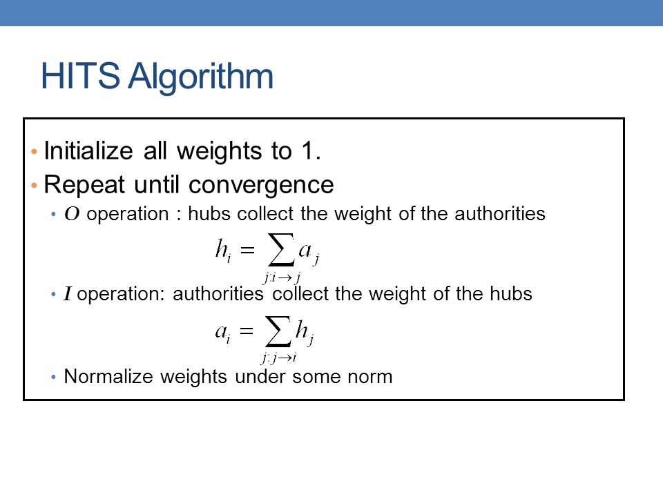 HITS Algorithm Initialize all weights to 1. Repeat until convergence O operation : hubs collect the weight of the authorities I operation: authorities