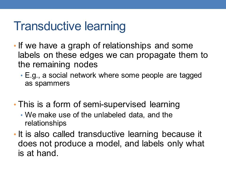 Transductive learning If we have a graph of relationships and some labels on these edges we can propagate them to the remaining nodes E.g., a social n