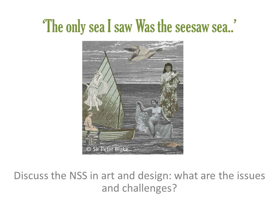 'The only sea I saw Was the seesaw sea..' Discuss the NSS in art and design: what are the issues and challenges?