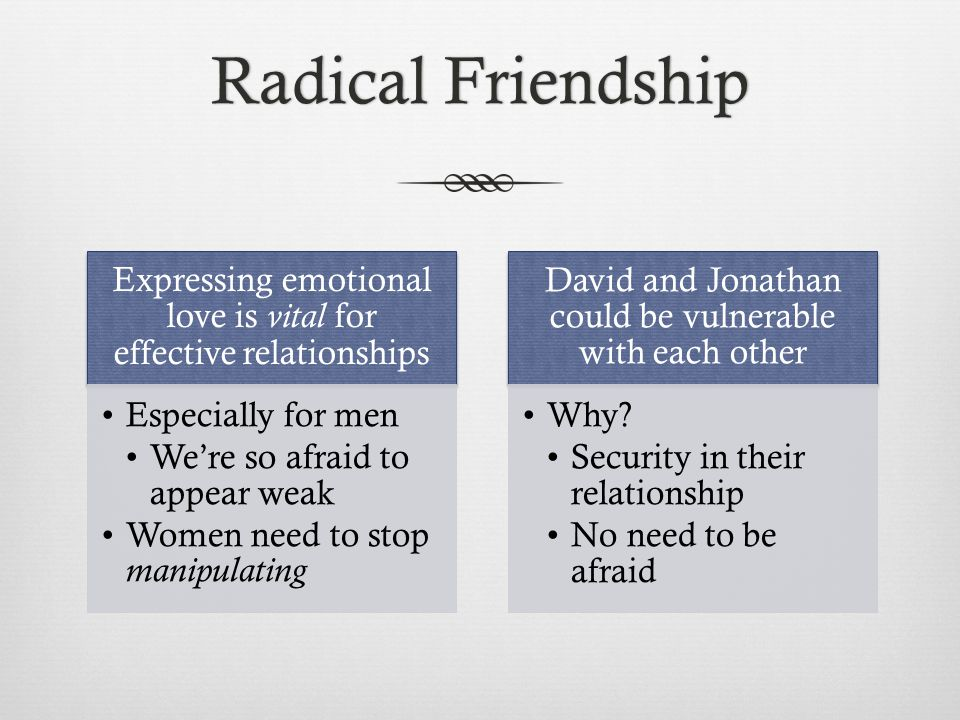 Radical FriendshipRadical Friendship Expressing emotional love is vital for effective relationships Especially for men We're so afraid to appear weak Women need to stop manipulating David and Jonathan could be vulnerable with each other Why.