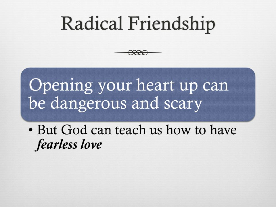 Radical FriendshipRadical Friendship Opening your heart up can be dangerous and scary But God can teach us how to have fearless love