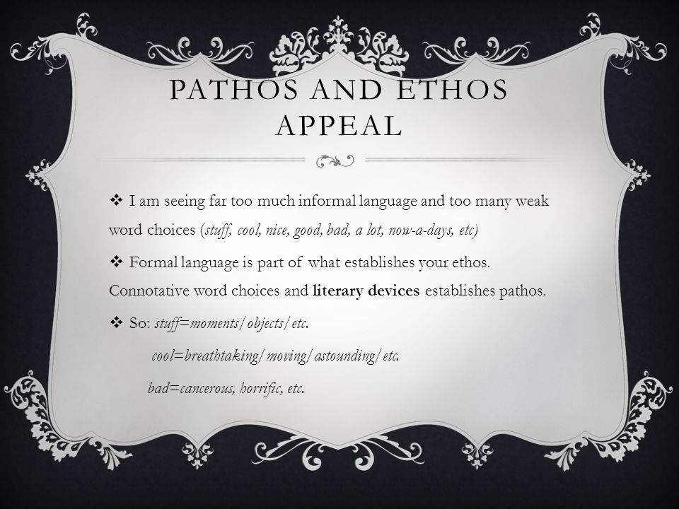 PATHOS AND ETHOS APPEAL  I am seeing far too much informal language and too many weak word choices (stuff, cool, nice, good, bad, a lot, now-a-days, etc)  Formal language is part of what establishes your ethos.
