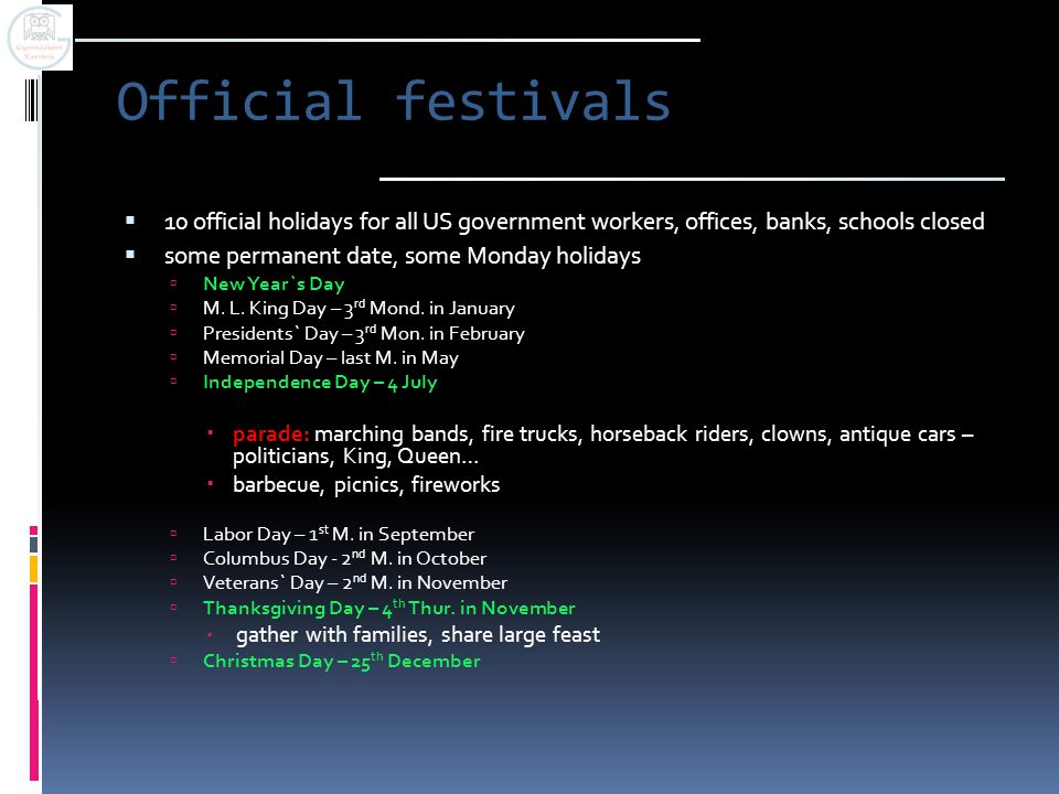 Official festivals  10 official holidays for all US government workers, offices, banks, schools closed  some permanent date, some Monday holidays  New Year`s Day  M.