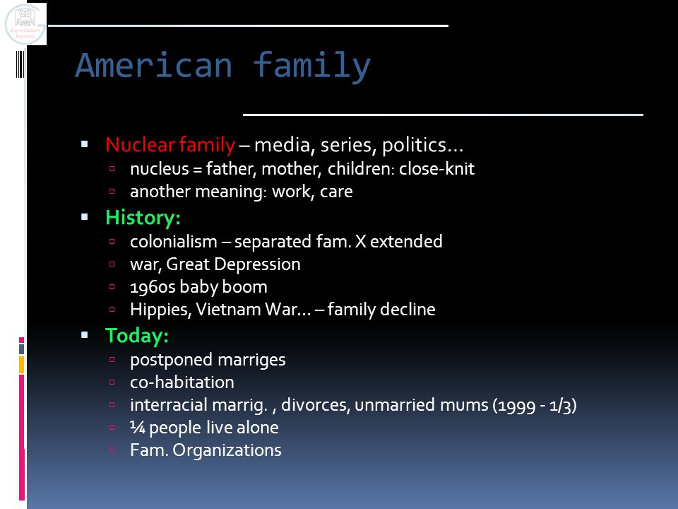 American family  Nuclear family – media, series, politics…  nucleus = father, mother, children: close-knit  another meaning: work, care  History:  colonialism – separated fam.