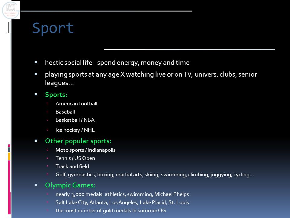 Sport  hectic social life - spend energy, money and time  playing sports at any age X watching live or on TV, univers. clubs, senior leagues…  Spor
