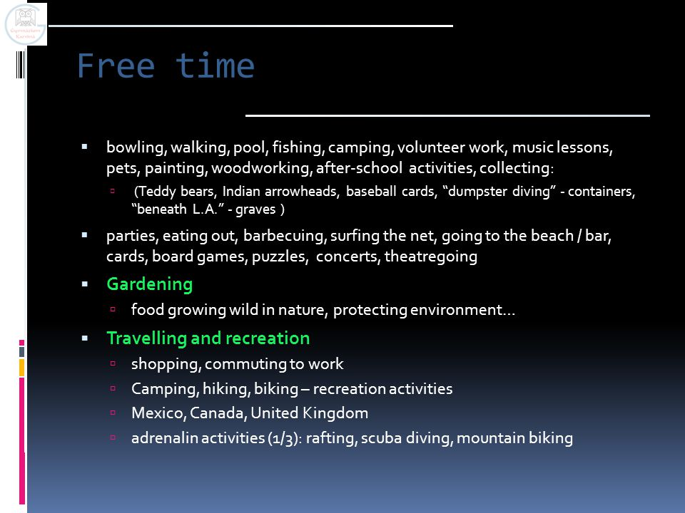 Free time  bowling, walking, pool, fishing, camping, volunteer work, music lessons, pets, painting, woodworking, after-school activities, collecting: