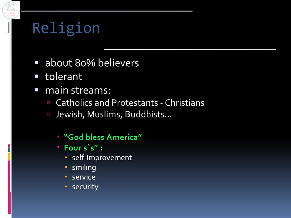 Religion  about 80% believers  tolerant  main streams:  Catholics and Protestants - Christians  Jewish, Muslims, Buddhists…  God bless America  Four s`s :  self-improvement  smiling  service  security