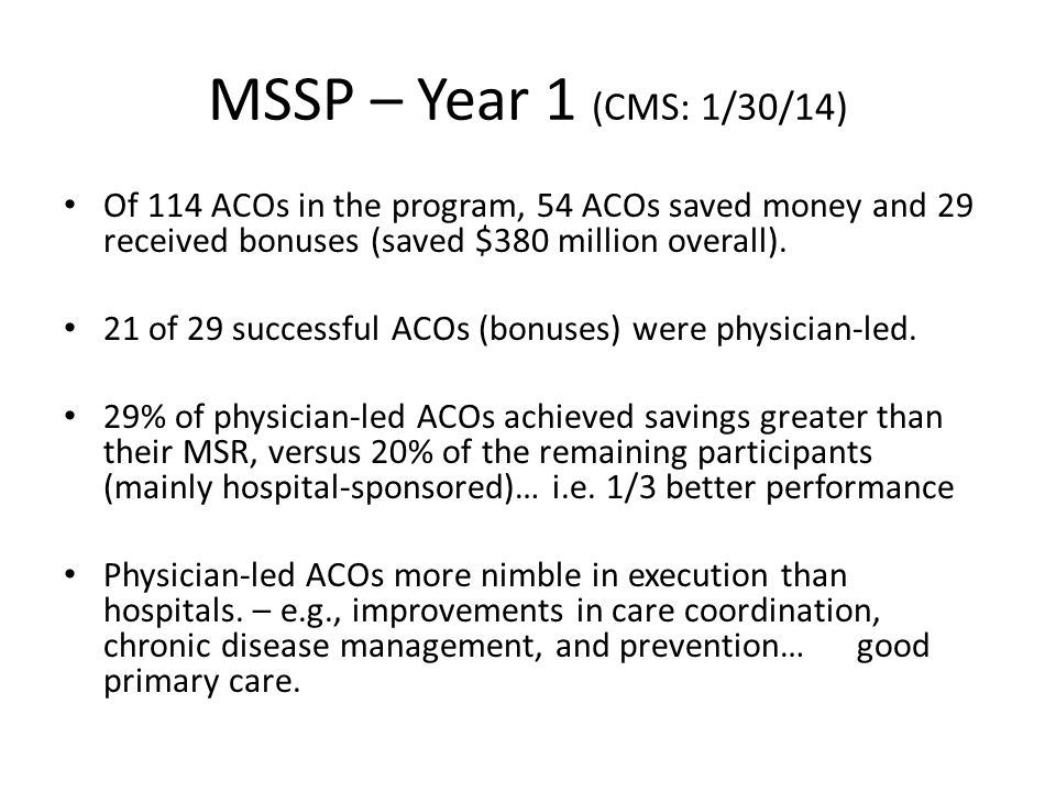 MSSP – Year 1 (CMS: 1/30/14) Of 114 ACOs in the program, 54 ACOs saved money and 29 received bonuses (saved $380 million overall).