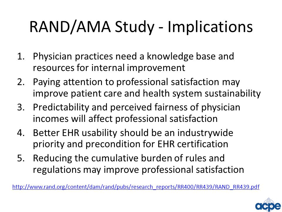 RAND/AMA Study - Implications 1.Physician practices need a knowledge base and resources for internal improvement 2.Paying attention to professional satisfaction may improve patient care and health system sustainability 3.Predictability and perceived fairness of physician incomes will affect professional satisfaction 4.Better EHR usability should be an industrywide priority and precondition for EHR certification 5.Reducing the cumulative burden of rules and regulations may improve professional satisfaction http://www.rand.org/content/dam/rand/pubs/research_reports/RR400/RR439/RAND_RR439.pdf
