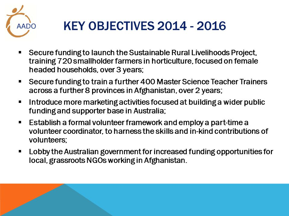 KEY OBJECTIVES 2014 - 2016  Secure funding to launch the Sustainable Rural Livelihoods Project, training 720 smallholder farmers in horticulture, focused on female headed households, over 3 years;  Secure funding to train a further 400 Master Science Teacher Trainers across a further 8 provinces in Afghanistan, over 2 years;  Introduce more marketing activities focused at building a wider public funding and supporter base in Australia;  Establish a formal volunteer framework and employ a part-time a volunteer coordinator, to harness the skills and in-kind contributions of volunteers;  Lobby the Australian government for increased funding opportunities for local, grassroots NGOs working in Afghanistan.