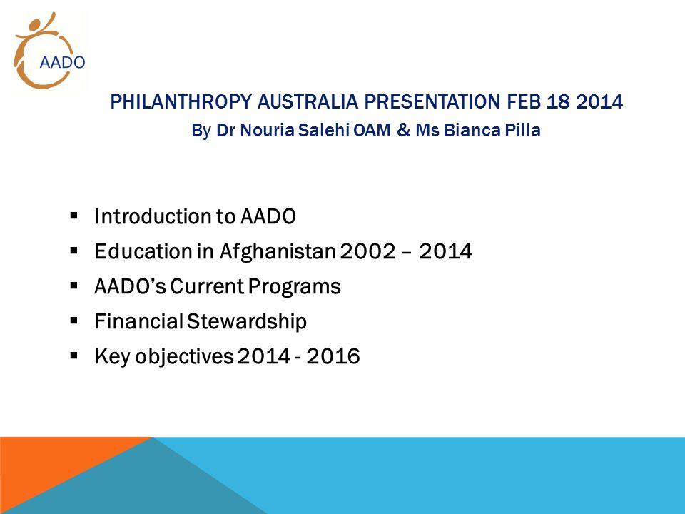 PHILANTHROPY AUSTRALIA PRESENTATION FEB 18 2014 By Dr Nouria Salehi OAM & Ms Bianca Pilla  Introduction to AADO  Education in Afghanistan 2002 – 2014  AADO's Current Programs  Financial Stewardship  Key objectives 2014 - 2016