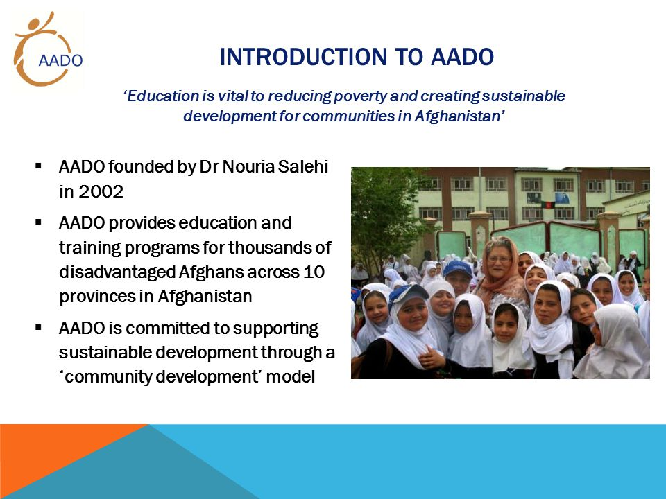 INTRODUCTION TO AADO  AADO founded by Dr Nouria Salehi in 2002  AADO provides education and training programs for thousands of disadvantaged Afghans across 10 provinces in Afghanistan  AADO is committed to supporting sustainable development through a 'community development' model 'Education is vital to reducing poverty and creating sustainable development for communities in Afghanistan'
