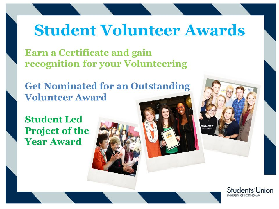 Student Volunteer Awards Earn a Certificate and gain recognition for your Volunteering Get Nominated for an Outstanding Volunteer Award Student Led Project of the Year Award