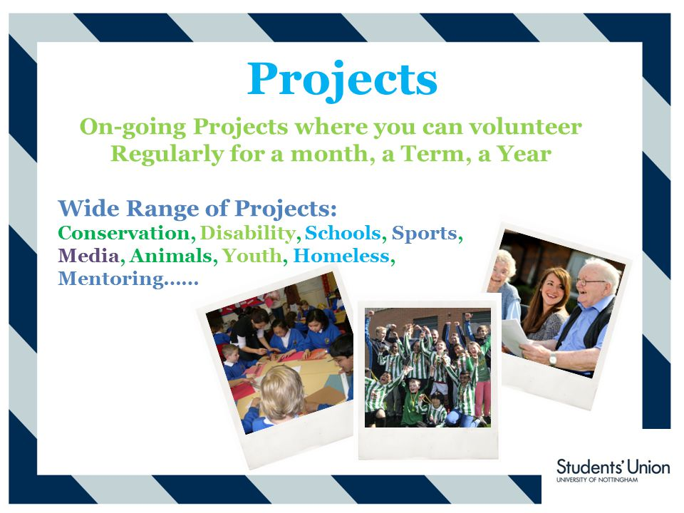 Projects On-going Projects where you can volunteer Regularly for a month, a Term, a Year Wide Range of Projects: Conservation, Disability, Schools, Sports, Media, Animals, Youth, Homeless, Mentoring……