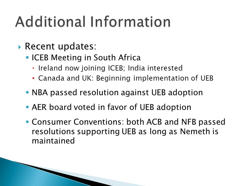  Recent updates:  ICEB Meeting in South Africa  Ireland now joining ICEB; India interested Canada and UK: Beginning implementation of UEB  NBA passed resolution against UEB adoption  AER board voted in favor of UEB adoption  Consumer Conventions: both ACB and NFB passed resolutions supporting UEB as long as Nemeth is maintained