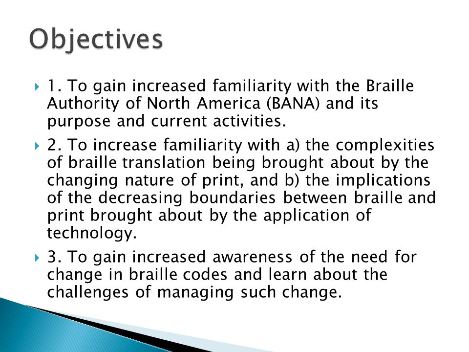  1. To gain increased familiarity with the Braille Authority of North America (BANA) and its purpose and current activities.  2. To increase familia