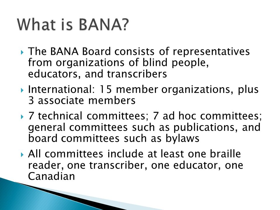  The BANA Board consists of representatives from organizations of blind people, educators, and transcribers  International: 15 member organizations, plus 3 associate members  7 technical committees; 7 ad hoc committees; general committees such as publications, and board committees such as bylaws  All committees include at least one braille reader, one transcriber, one educator, one Canadian