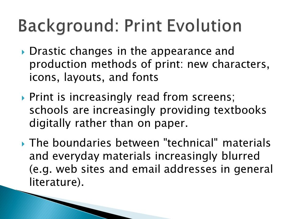  Drastic changes in the appearance and production methods of print: new characters, icons, layouts, and fonts  Print is increasingly read from screens; schools are increasingly providing textbooks digitally rather than on paper.