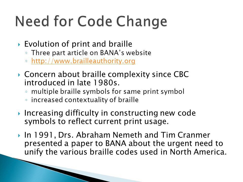  Evolution of print and braille ◦ Three part article on BANA's website ◦ http://www.brailleauthority.org http://www.brailleauthority.org  Concern about braille complexity since CBC introduced in late 1980s.