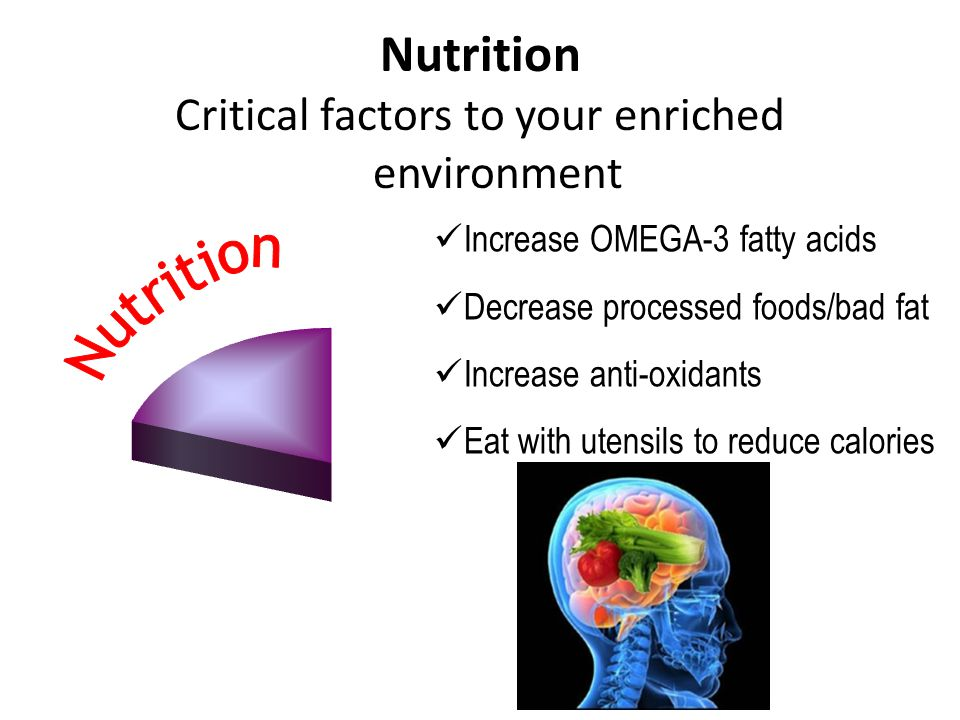 Increase OMEGA-3 fatty acids Decrease processed foods/bad fat Increase anti-oxidants Eat with utensils to reduce calories Critical factors to your enr
