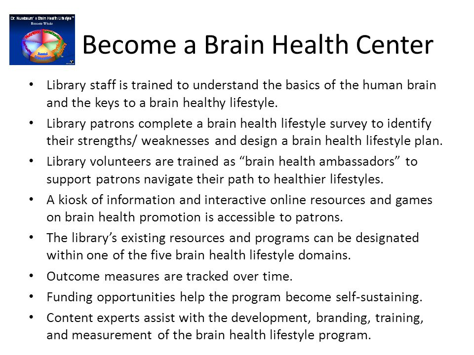 Become a Brain Health Center Library staff is trained to understand the basics of the human brainand the keys to a brain healthy lifestyle. Library st