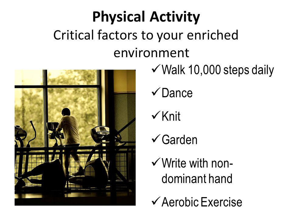 Critical factors to your enriched environment Physical Activity Walk 10,000 steps daily Dance Knit Garden Write with non- dominant hand Aerobic Exercise