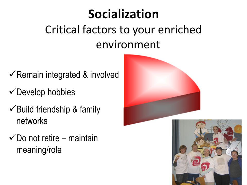 Remain integrated & involved Develop hobbies Build friendship & family networks Do not retire – maintain meaning/role Critical factors to your enriched environment Socialization