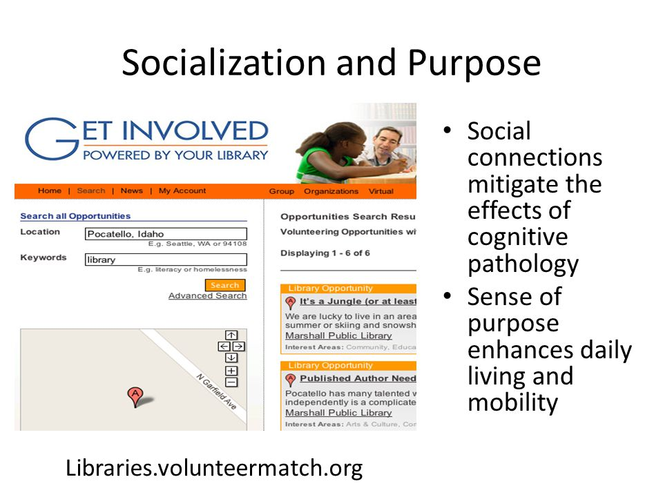 Socialization and Purpose Social connections mitigate the effects of cognitive pathology Sense of purpose enhances daily living and mobility Libraries.volunteermatch.org