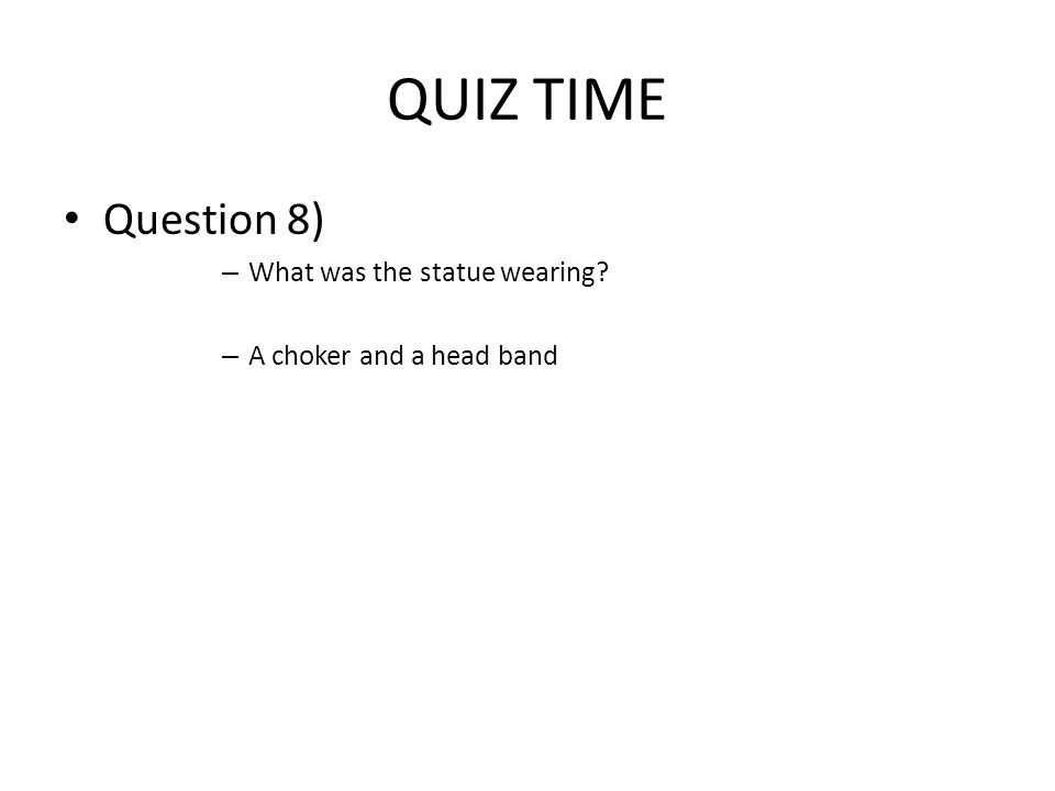 QUIZ TIME Question 8) – What was the statue wearing – A choker and a head band