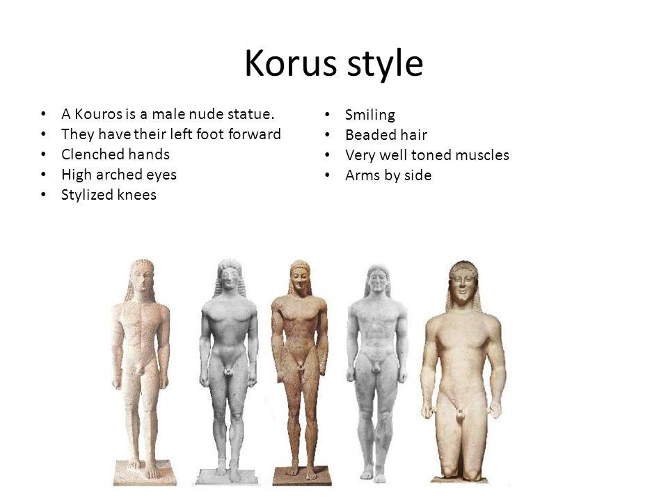 Korus style A Kouros is a male nude statue.