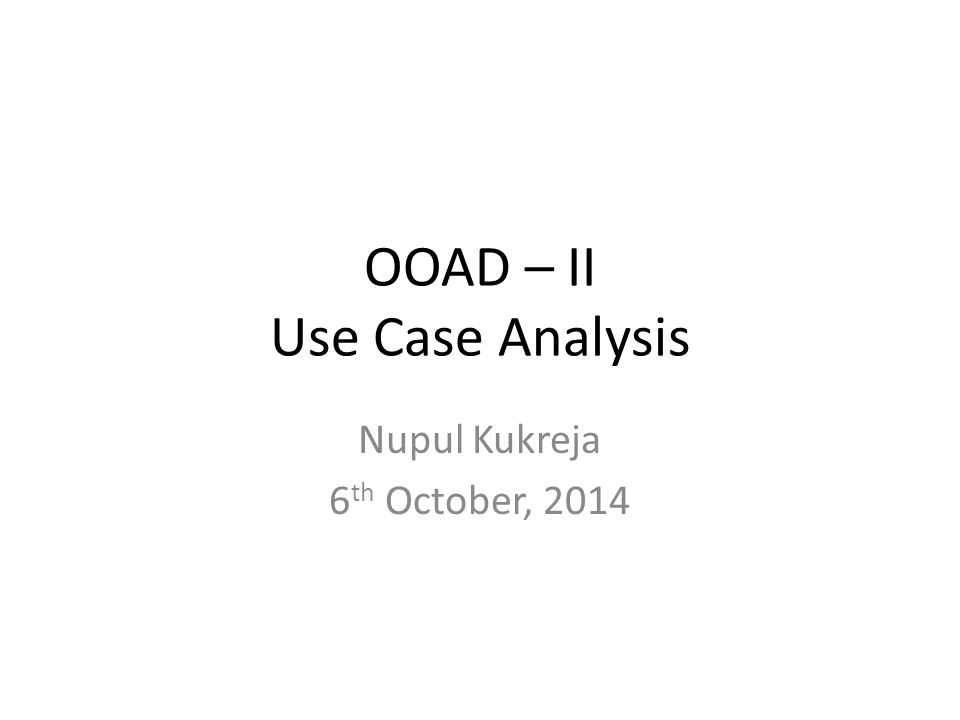 OOAD – II Use Case Analysis Nupul Kukreja 6 th October, 2014