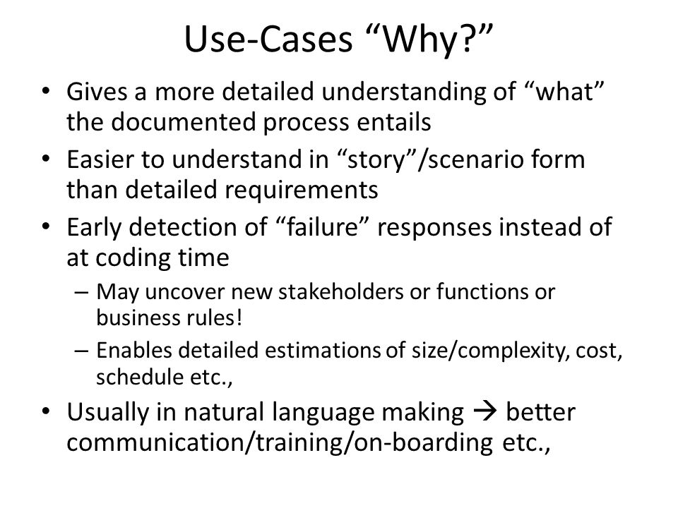 Use-Cases Why Gives a more detailed understanding of what the documented process entails Easier to understand in story /scenario form than detailed requirements Early detection of failure responses instead of at coding time – May uncover new stakeholders or functions or business rules.