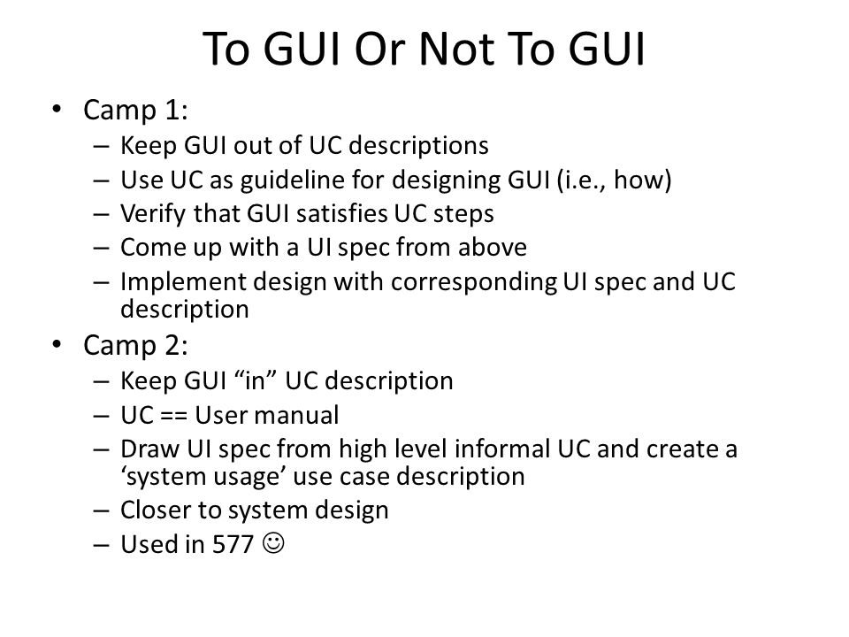To GUI Or Not To GUI Camp 1: – Keep GUI out of UC descriptions – Use UC as guideline for designing GUI (i.e., how) – Verify that GUI satisfies UC steps – Come up with a UI spec from above – Implement design with corresponding UI spec and UC description Camp 2: – Keep GUI in UC description – UC == User manual – Draw UI spec from high level informal UC and create a 'system usage' use case description – Closer to system design – Used in 577