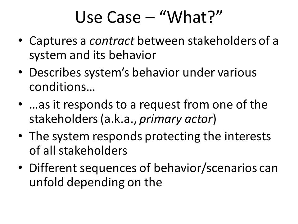 Use Case – What Captures a contract between stakeholders of a system and its behavior Describes system's behavior under various conditions… …as it responds to a request from one of the stakeholders (a.k.a., primary actor) The system responds protecting the interests of all stakeholders Different sequences of behavior/scenarios can unfold depending on the