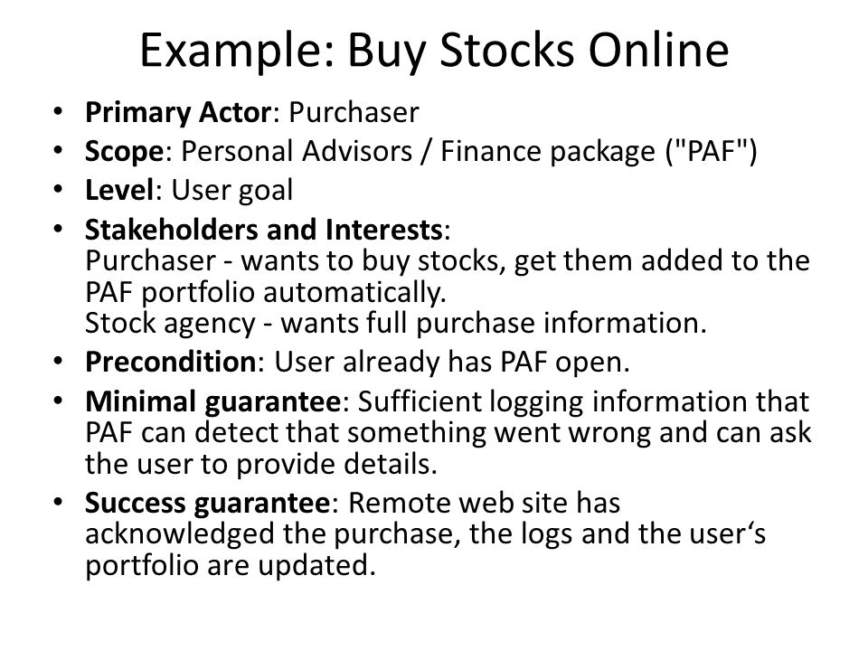 Example: Buy Stocks Online Primary Actor: Purchaser Scope: Personal Advisors / Finance package ( PAF ) Level: User goal Stakeholders and Interests: Purchaser - wants to buy stocks, get them added to the PAF portfolio automatically.