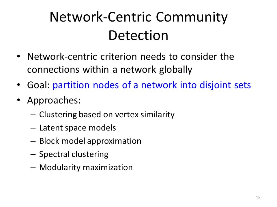 Network-Centric Community Detection Network-centric criterion needs to consider the connections within a network globally Goal: partition nodes of a n
