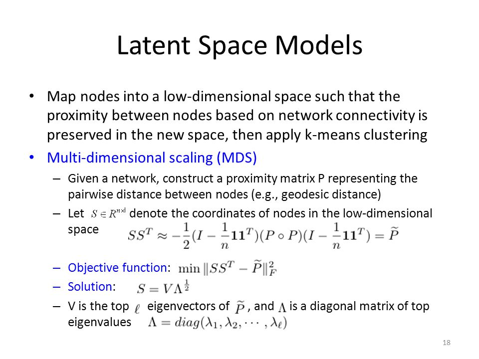 Latent Space Models Map nodes into a low-dimensional space such that the proximity between nodes based on network connectivity is preserved in the new